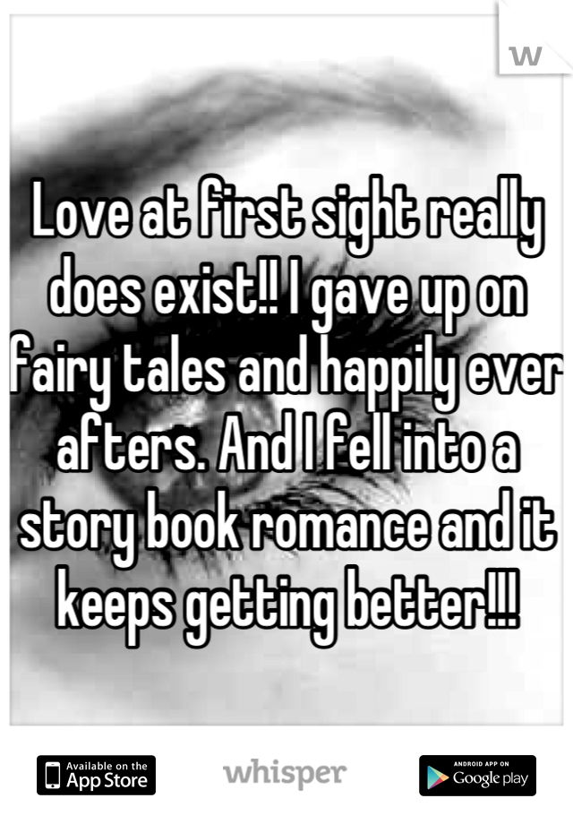 Love at first sight really does exist!! I gave up on fairy tales and happily ever afters. And I fell into a story book romance and it keeps getting better!!!
