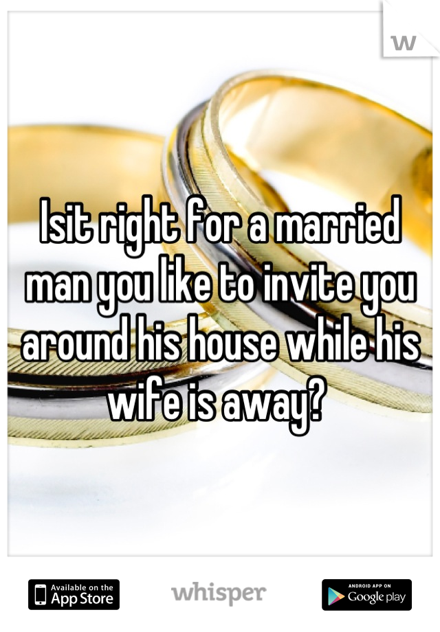 Isit right for a married man you like to invite you around his house while his wife is away?