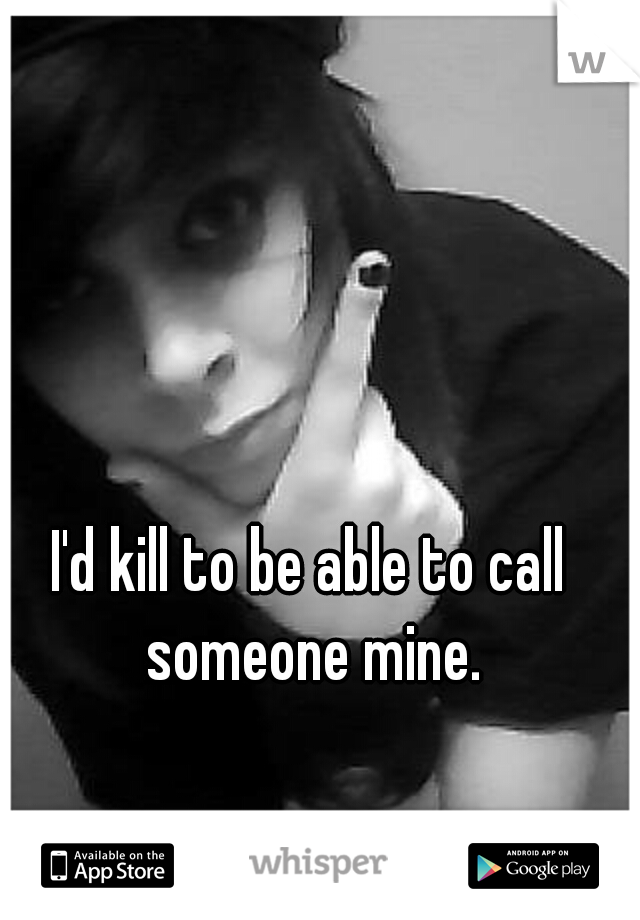 I'd kill to be able to call someone mine.