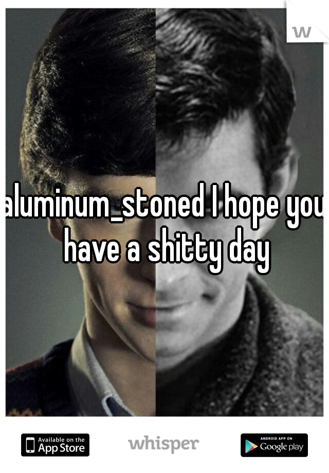 aluminum_stoned I hope you have a shitty day