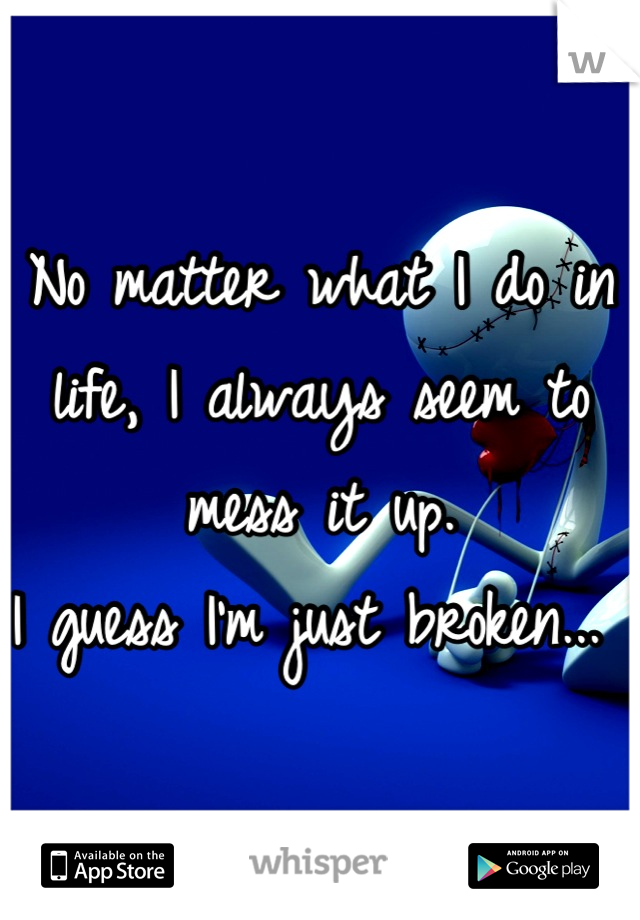 No matter what I do in life, I always seem to mess it up.  I guess I'm just broken...