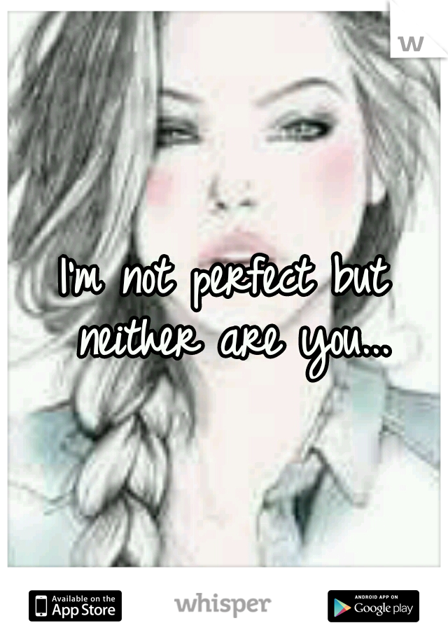 I'm not perfect but neither are you...