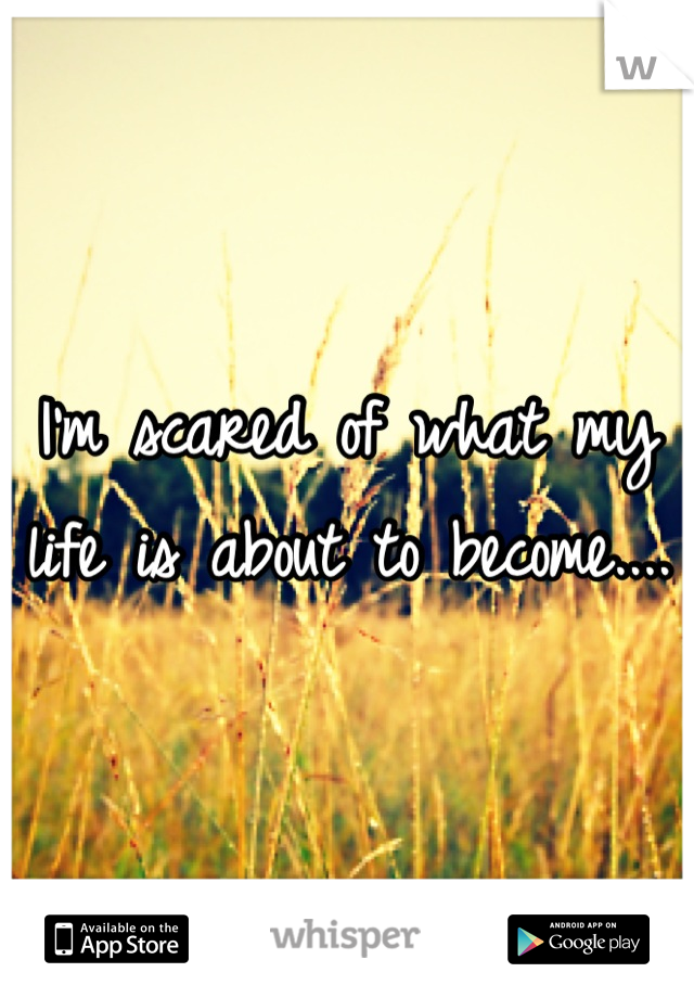 I'm scared of what my life is about to become....