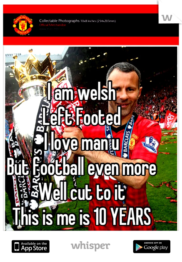 I am welsh  Left Footed  I love man u But football even more Well cut to it  This is me is 10 YEARS  #Champions