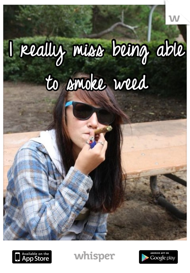 I really miss being able to smoke weed