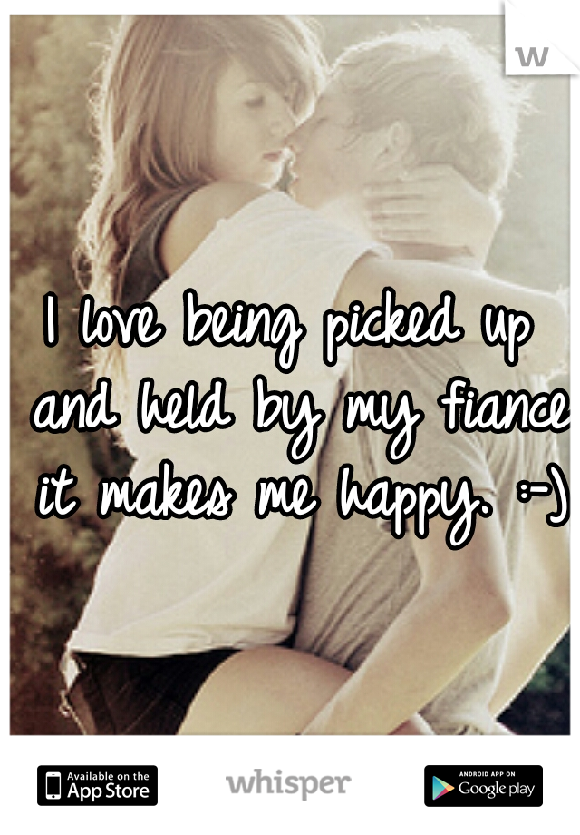 I love being picked up and held by my fiance it makes me happy. :-)