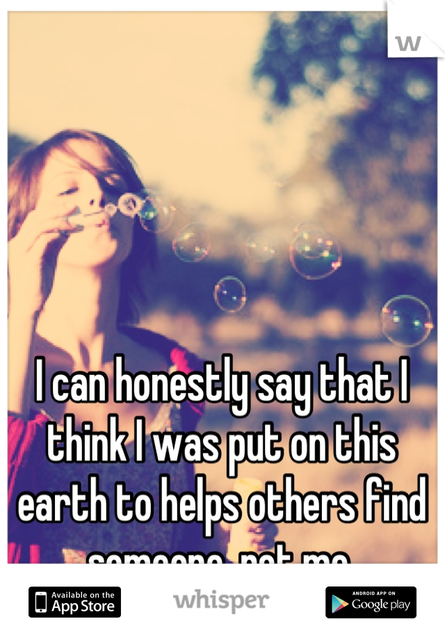 I can honestly say that I think I was put on this earth to helps others find someone, not me.
