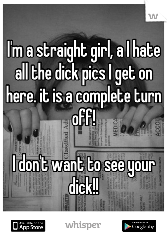 I'm a straight girl, a I hate all the dick pics I get on here. it is a complete turn off!   I don't want to see your dick!!