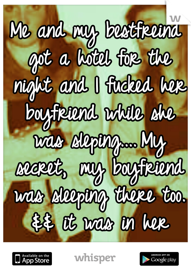 Me and my bestfreind got a hotel for the night and I fucked her boyfriend while she was sleping.... My secret,  my boyfriend was sleeping there too. && it was in her car.....