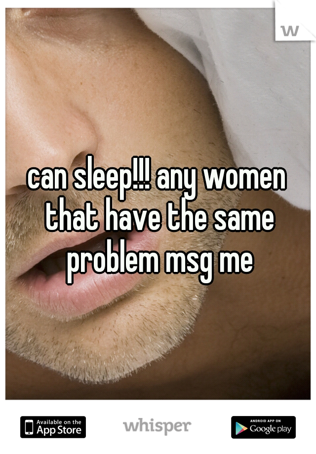 can sleep!!! any women that have the same problem msg me