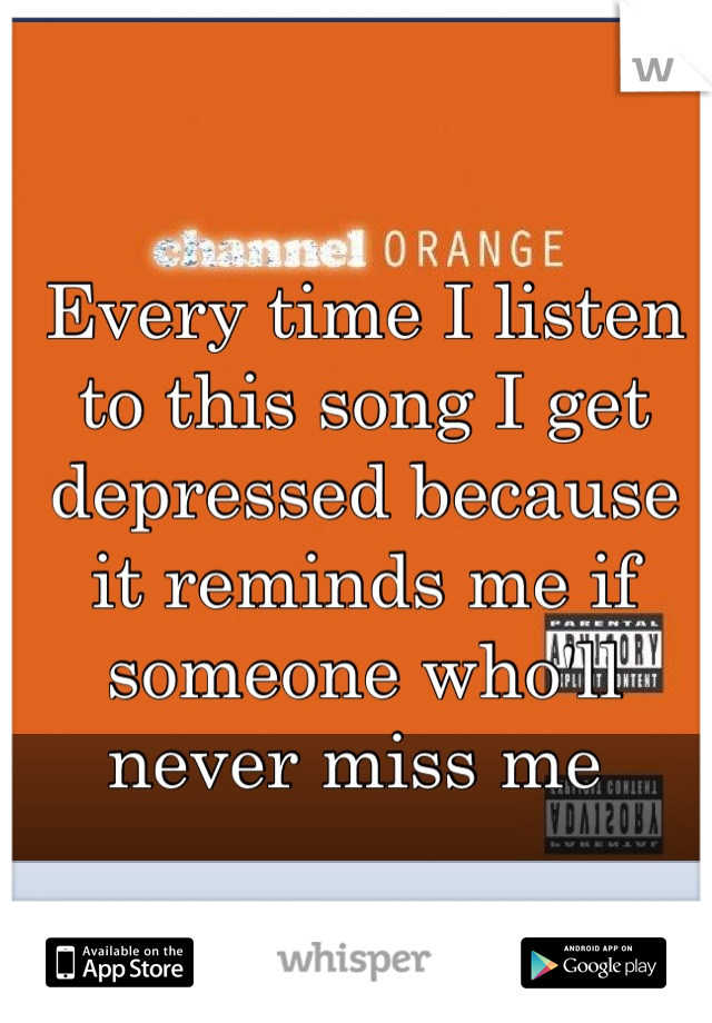 Every time I listen to this song I get depressed because it reminds me if someone who'll never miss me