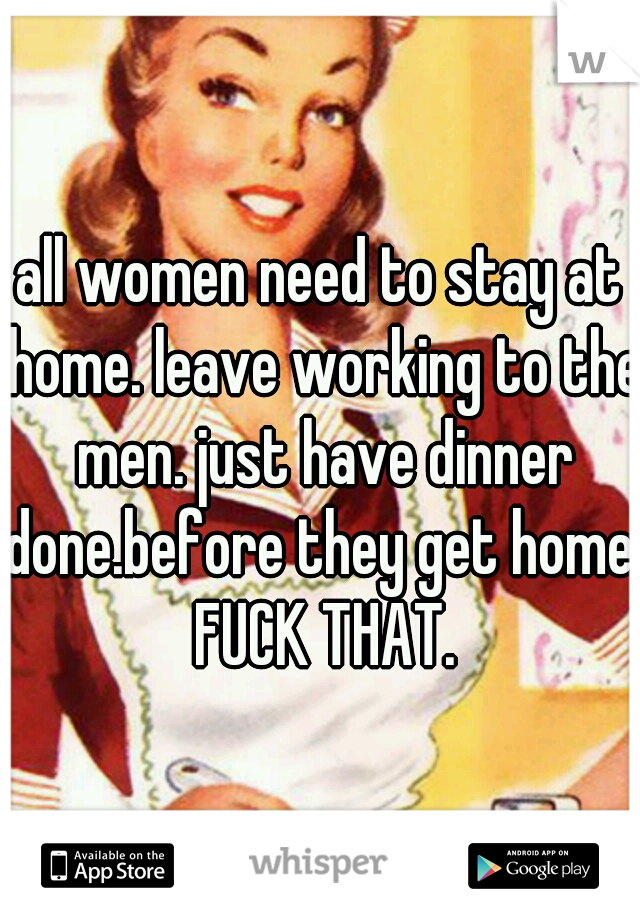 all women need to stay at home. leave working to the men. just have dinner done.before they get home. FUCK THAT.
