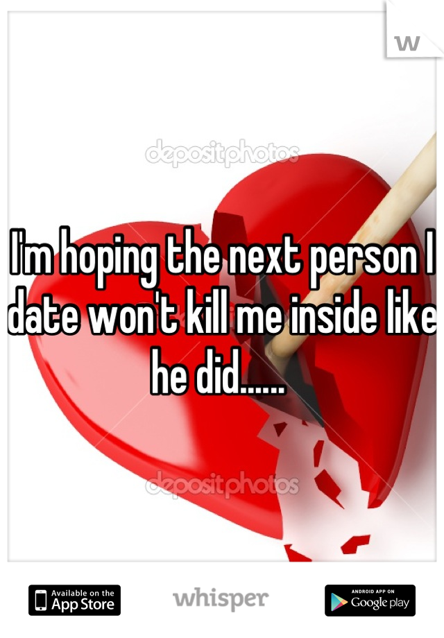 I'm hoping the next person I date won't kill me inside like he did......