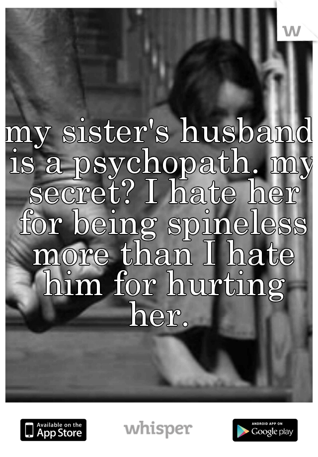 my sister's husband is a psychopath. my secret? I hate her for being spineless more than I hate him for hurting her.