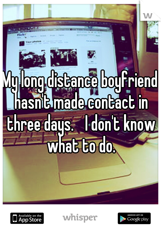My long distance boyfriend hasn't made contact in three days.  I don't know what to do.