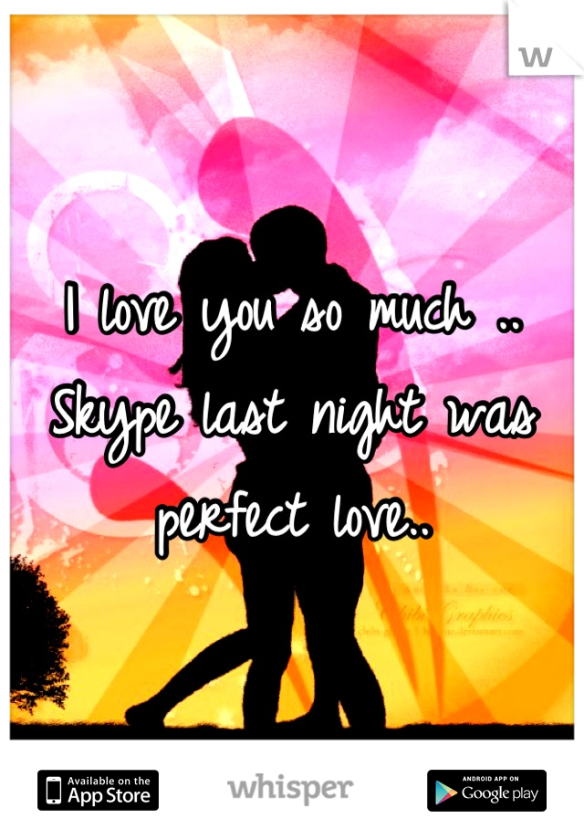 I love you so much .. Skype last night was perfect love..
