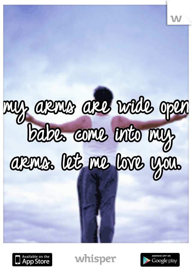 my arms are wide open babe. come into my arms. let me love you.