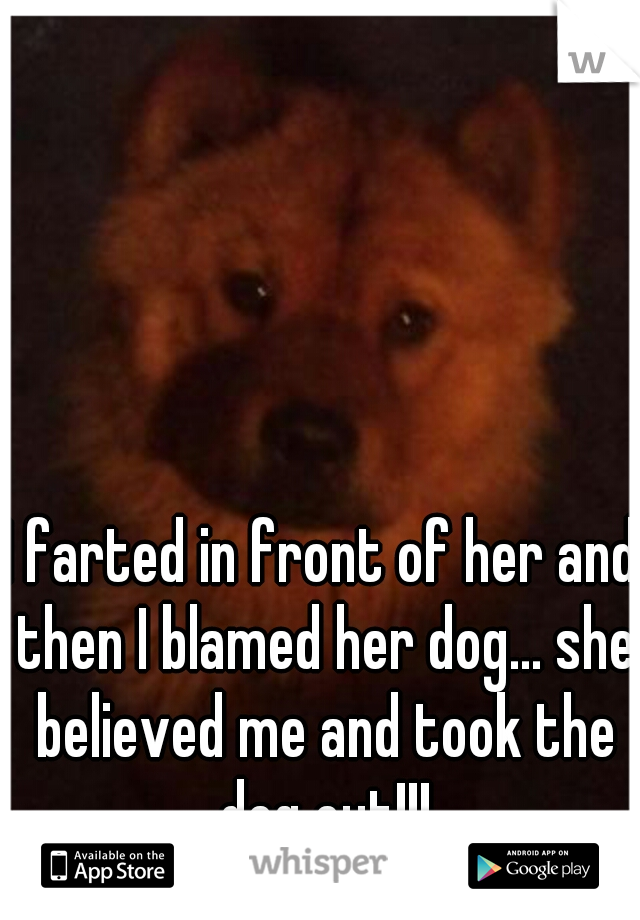 I farted in front of her and then I blamed her dog... she believed me and took the dog out!!!