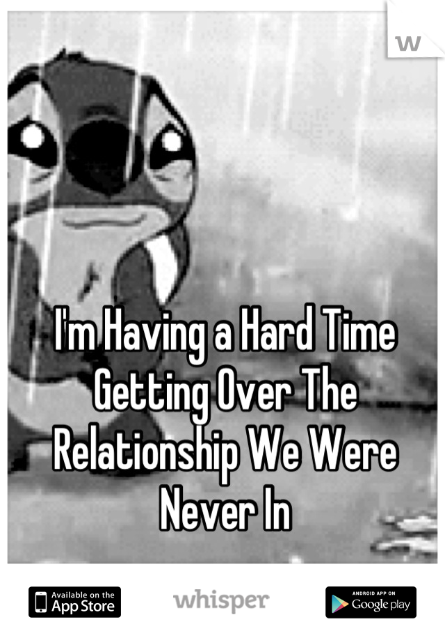I'm Having a Hard Time Getting Over The Relationship We Were Never In
