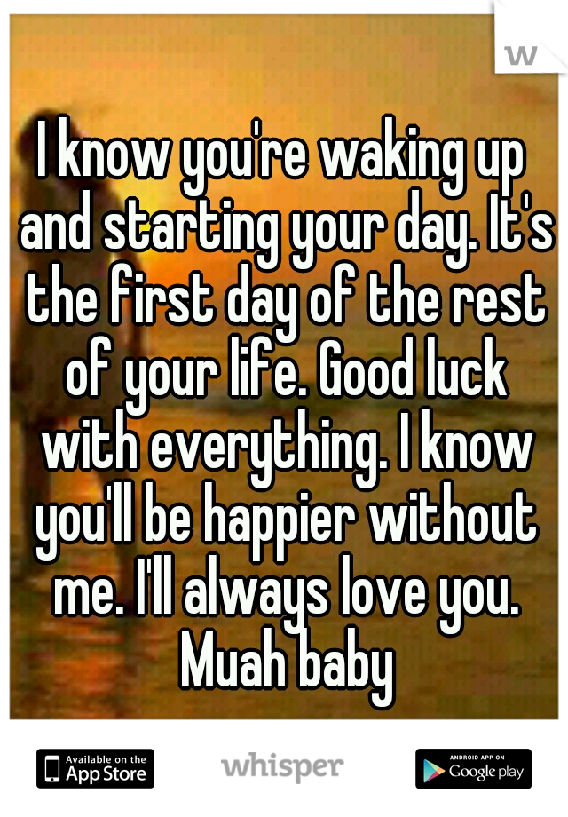 I know you're waking up and starting your day. It's the first day of the rest of your life. Good luck with everything. I know you'll be happier without me. I'll always love you. Muah baby