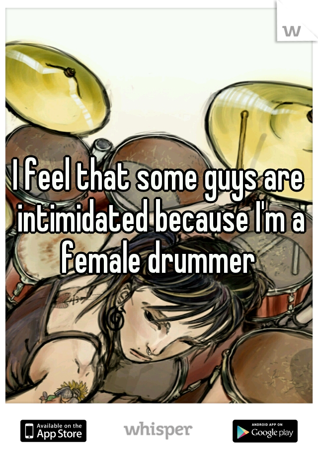 I feel that some guys are intimidated because I'm a female drummer