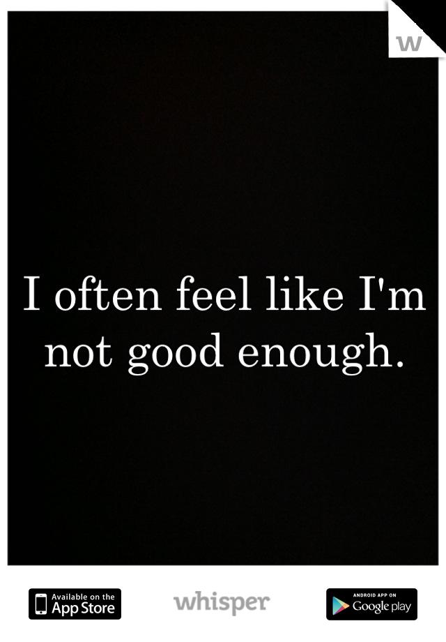 I often feel like I'm not good enough.