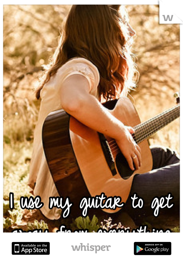 I use my guitar to get away from everything
