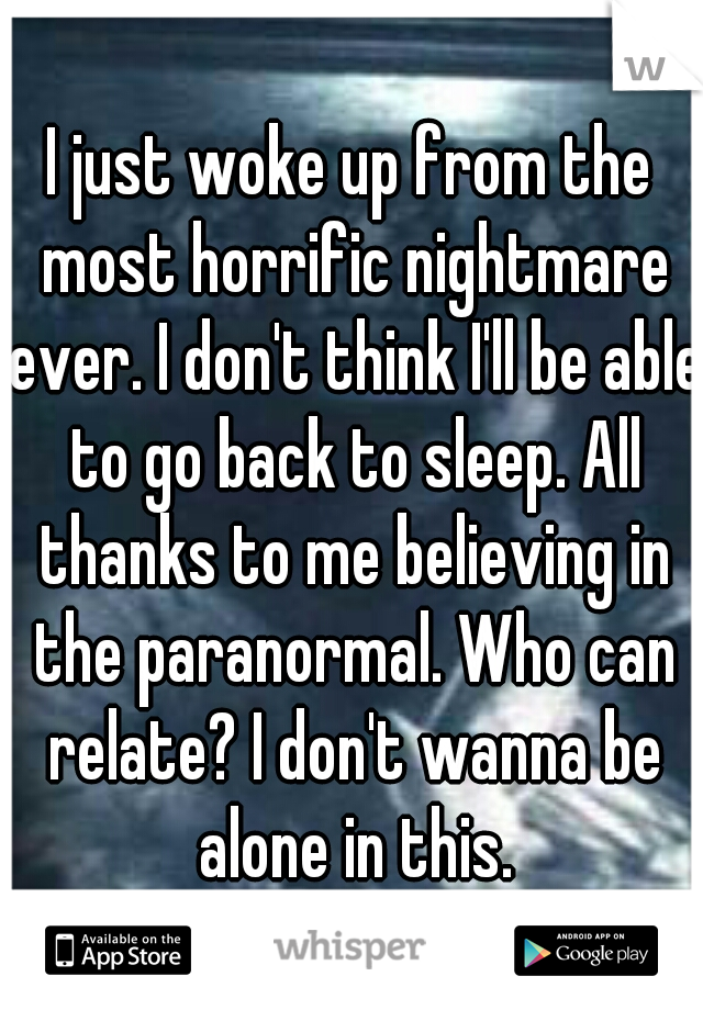 I just woke up from the most horrific nightmare ever. I don't think I'll be able to go back to sleep. All thanks to me believing in the paranormal. Who can relate? I don't wanna be alone in this.