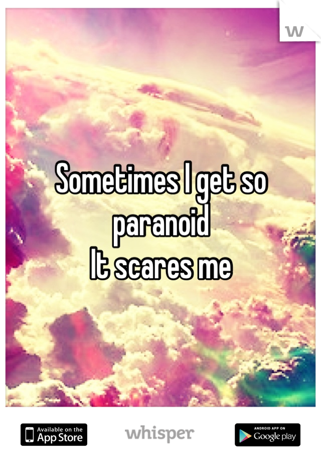 Sometimes I get so paranoid  It scares me