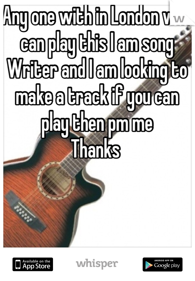 Any one with in London who can play this I am song Writer and I am looking to make a track if you can play then pm me  Thanks