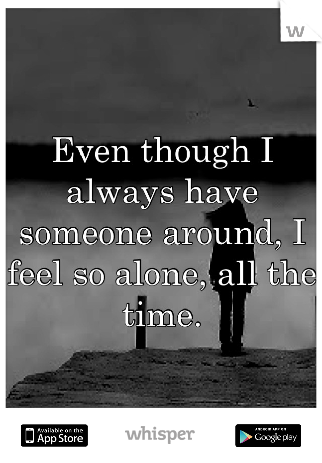 Even though I always have someone around, I feel so alone, all the time.