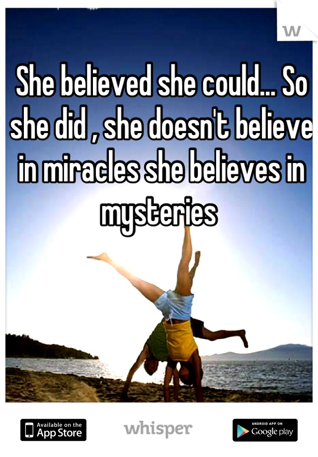 She believed she could... So she did , she doesn't believe in miracles she believes in mysteries