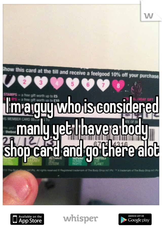 I'm a guy who is considered manly yet I have a body shop card and go there alot