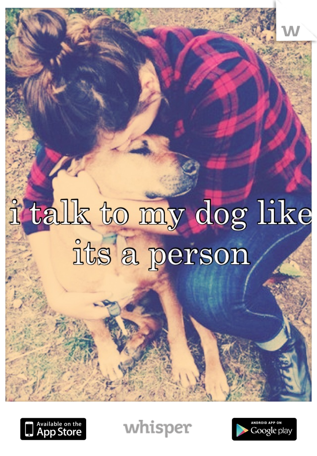 i talk to my dog like its a person