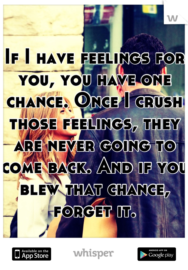 If I have feelings for you, you have one chance. Once I crush those feelings, they are never going to come back. And if you blew that chance, forget it.