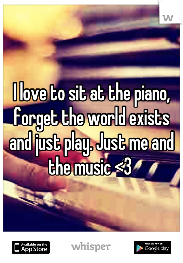 I love to sit at the piano, forget the world exists and just play. Just me and the music <3