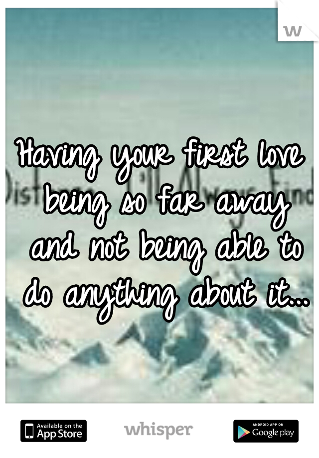 Having your first love being so far away and not being able to do anything about it...