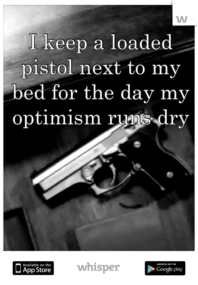 I keep a loaded pistol next to my bed for the day my optimism runs dry