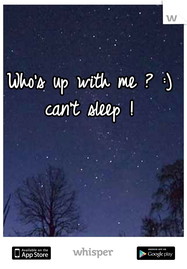 Who's up with me ? :) can't sleep !
