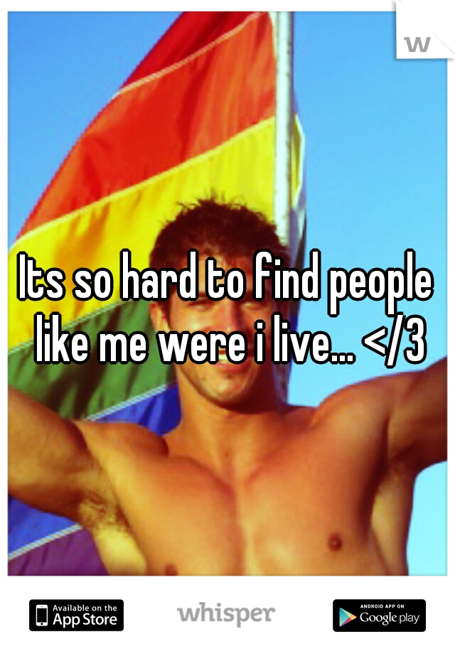 Its so hard to find people like me were i live... </3