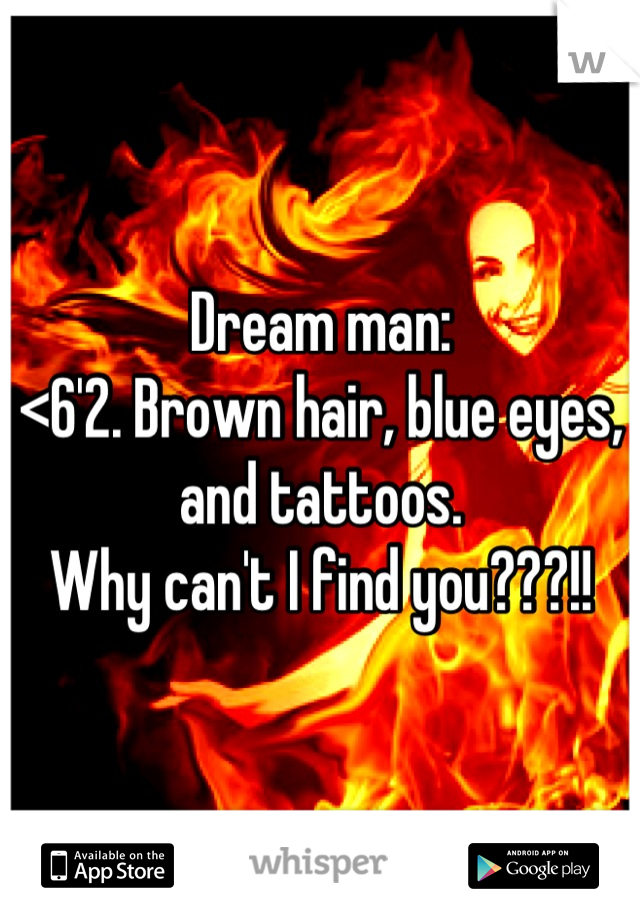Dream man:  <6'2. Brown hair, blue eyes, and tattoos.  Why can't I find you???!!
