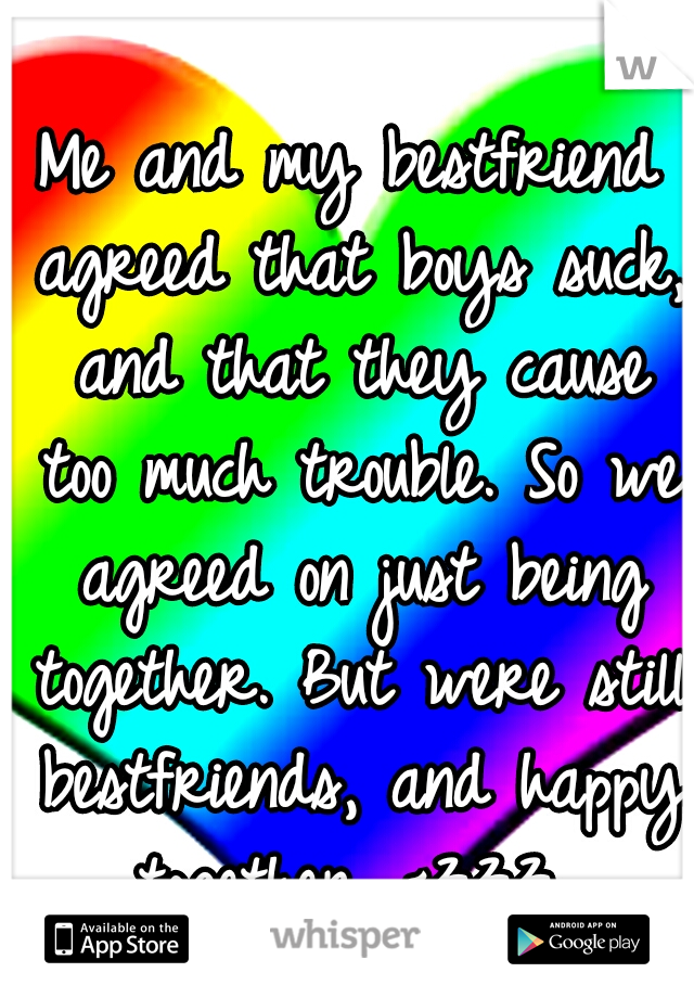 Me and my bestfriend agreed that boys suck, and that they cause too much trouble. So we agreed on just being together. But were still bestfriends, and happy together. <333
