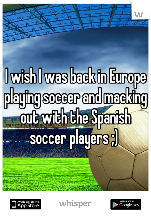 I wish I was back in Europe playing soccer and macking out with the Spanish soccer players ;)