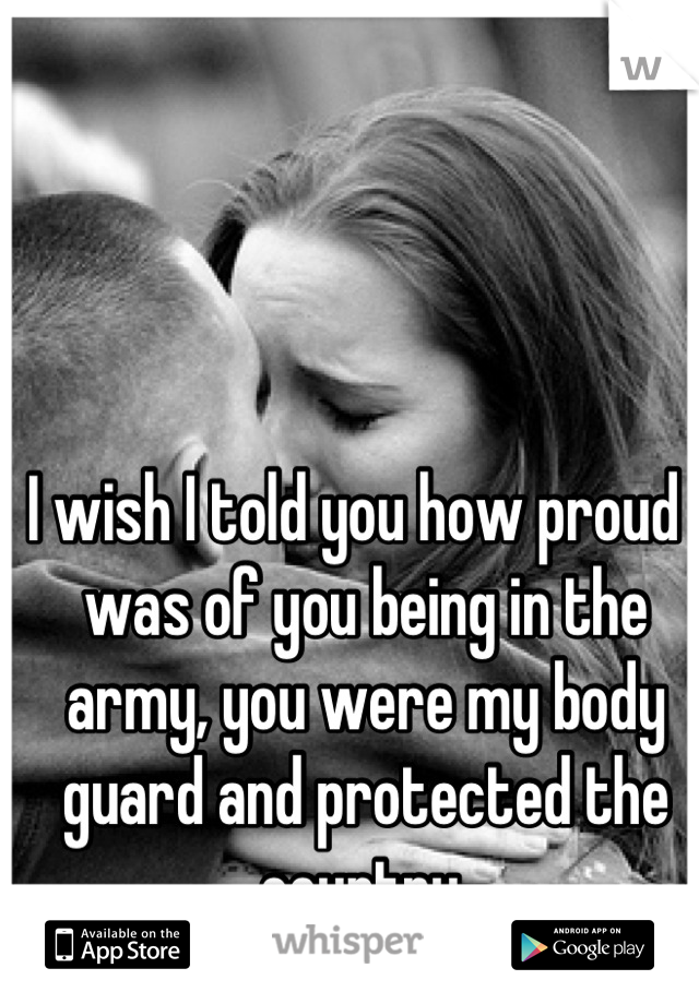 I wish I told you how proud I was of you being in the army, you were my body guard and protected the country