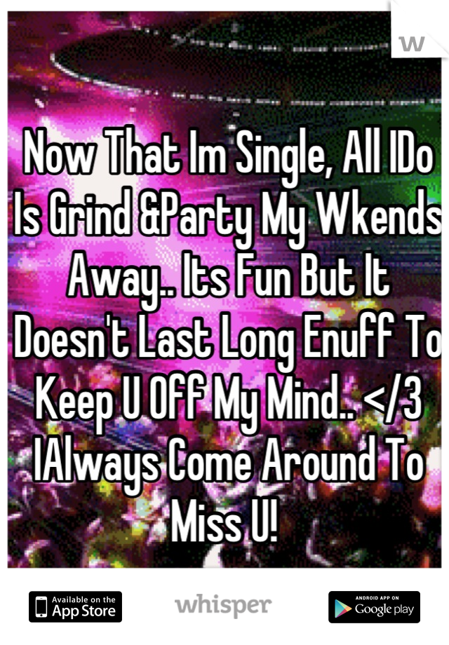 Now That Im Single, All IDo Is Grind &Party My Wkends Away.. Its Fun But It Doesn't Last Long Enuff To Keep U Off My Mind.. </3 IAlways Come Around To Miss U!