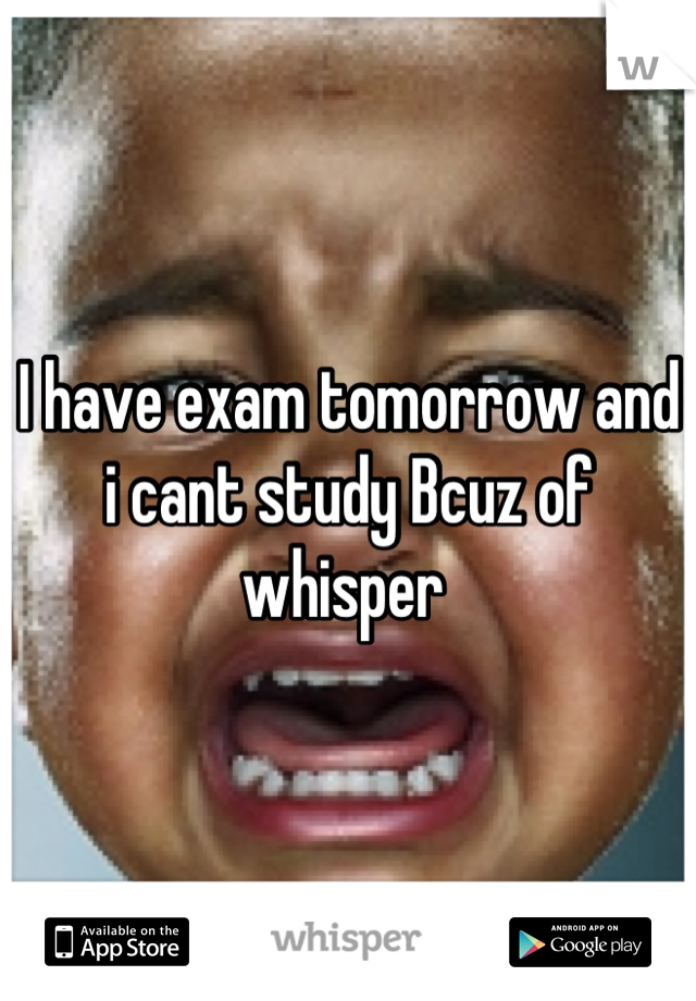 I have exam tomorrow and i cant study Bcuz of whisper