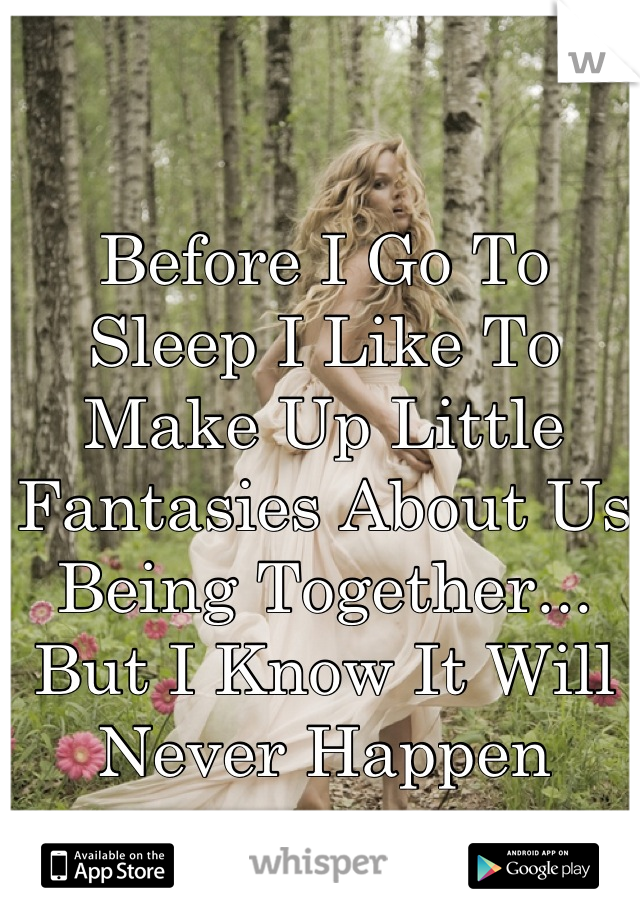 Before I Go To Sleep I Like To Make Up Little Fantasies About Us Being Together... But I Know It Will Never Happen