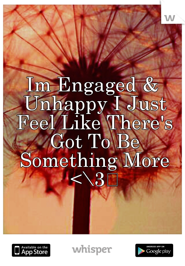 Im Engaged & Unhappy I Just Feel Like There's Got To Be Something More <\3