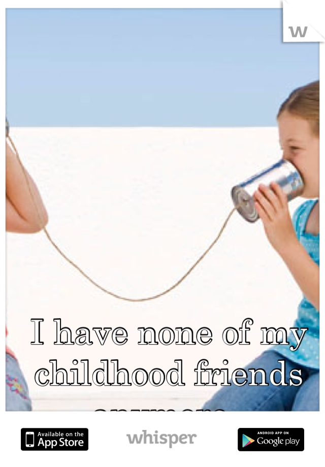 I have none of my  childhood friends anymore.
