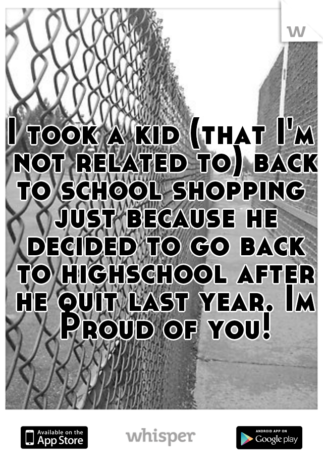 I took a kid (that I'm not related to) back to school shopping  just because he decided to go back to highschool after he quit last year. Im Proud of you!